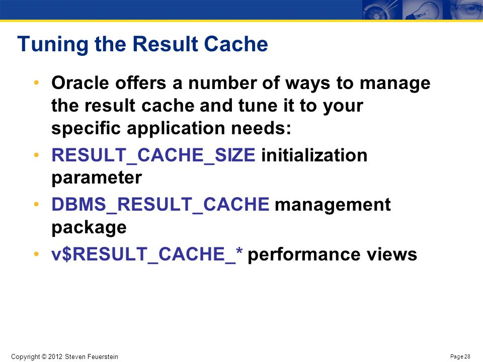 Copyright © 2012 Steven Feuerstein Page 28 Tuning the Result Cache Oracle offers a number of ways to manage the result cache and tune it to your speci