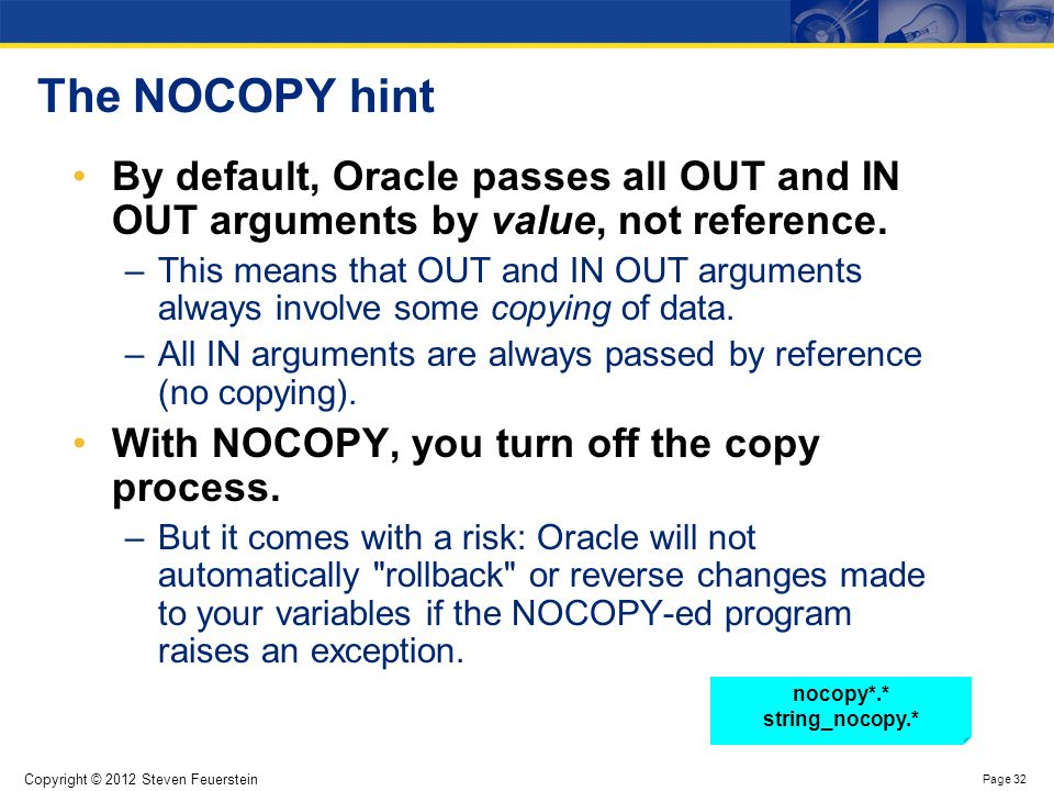 Copyright © 2012 Steven Feuerstein Page 32 The NOCOPY hint By default, Oracle passes all OUT and IN OUT arguments by value, not reference. –This means