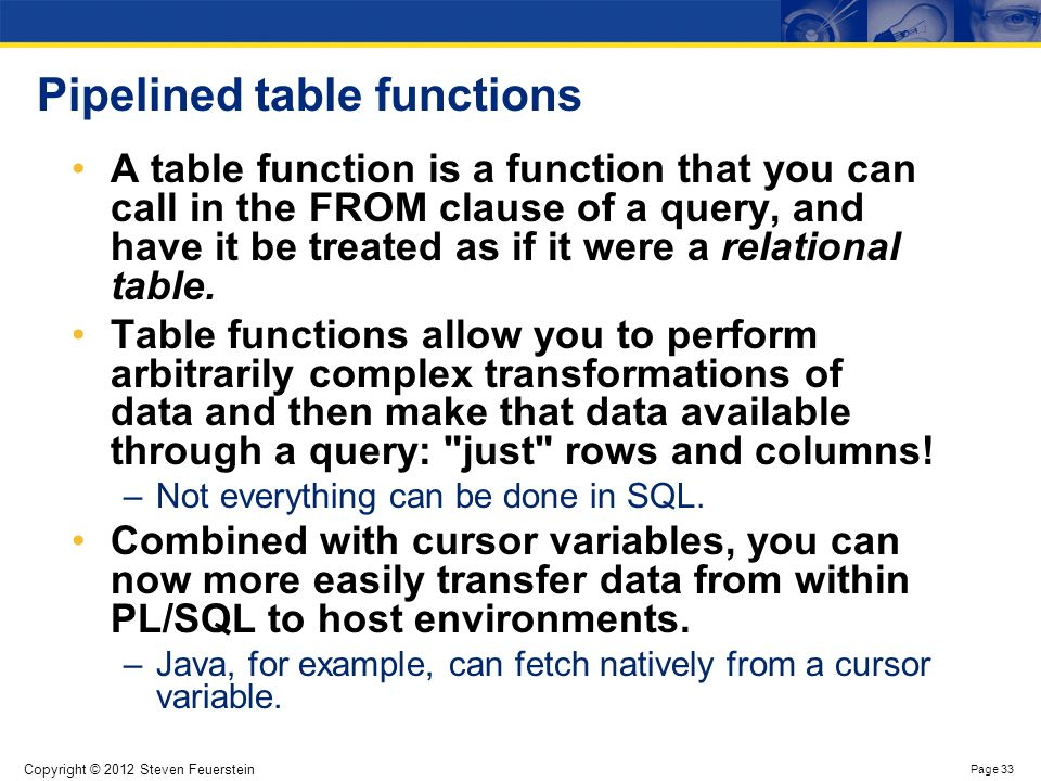 Copyright © 2012 Steven Feuerstein Page 33 Pipelined table functions A table function is a function that you can call in the FROM clause of a query, a