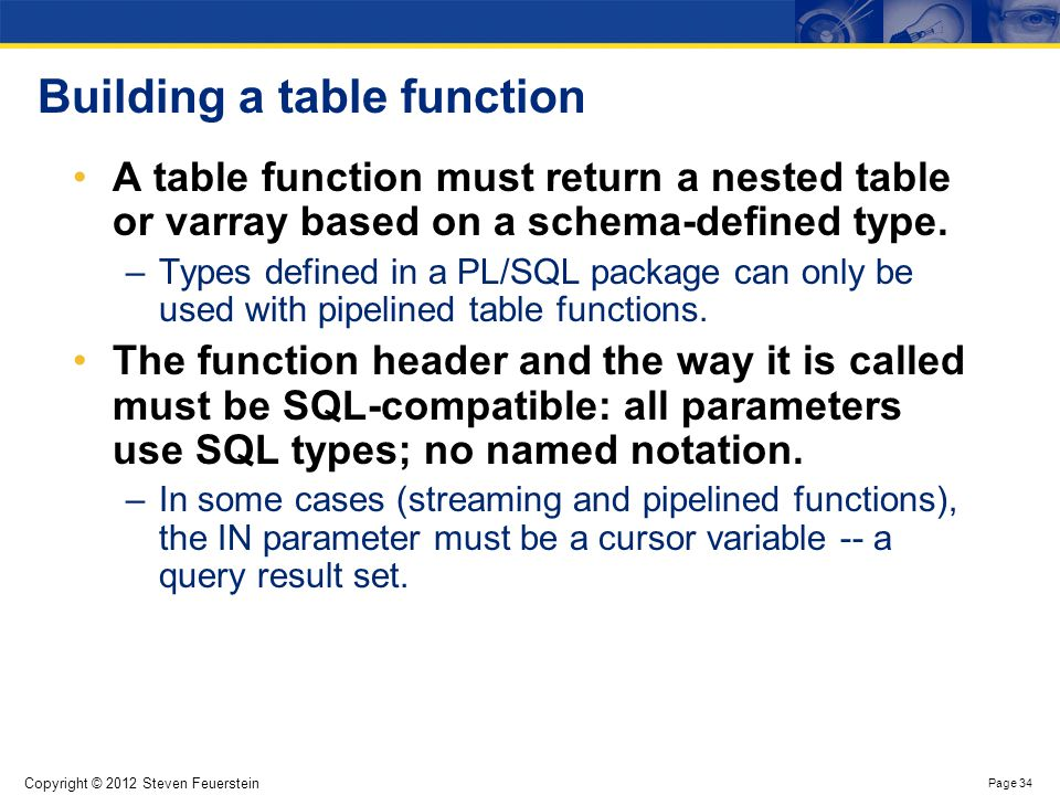 Copyright © 2012 Steven Feuerstein Page 34 Building a table function A table function must return a nested table or varray based on a schema-defined t