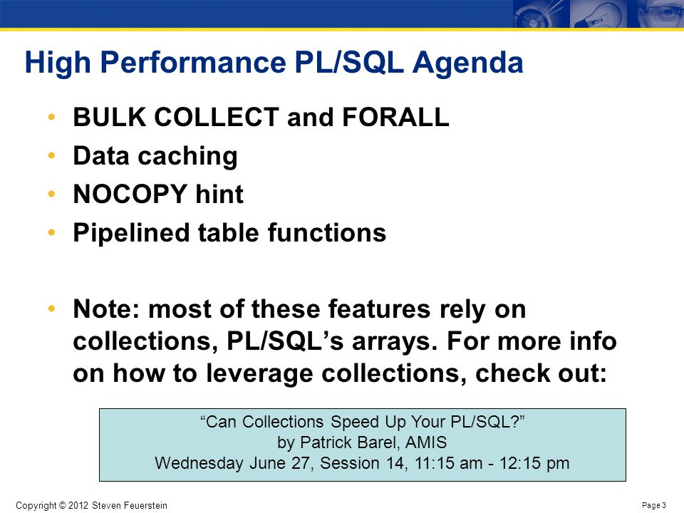 Copyright © 2012 Steven Feuerstein Page 3 High Performance PL/SQL Agenda BULK COLLECT and FORALL Data caching NOCOPY hint Pipelined table functions No