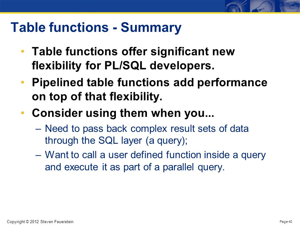 Copyright © 2012 Steven Feuerstein Page 40 Table functions - Summary Table functions offer significant new flexibility for PL/SQL developers. Pipeline