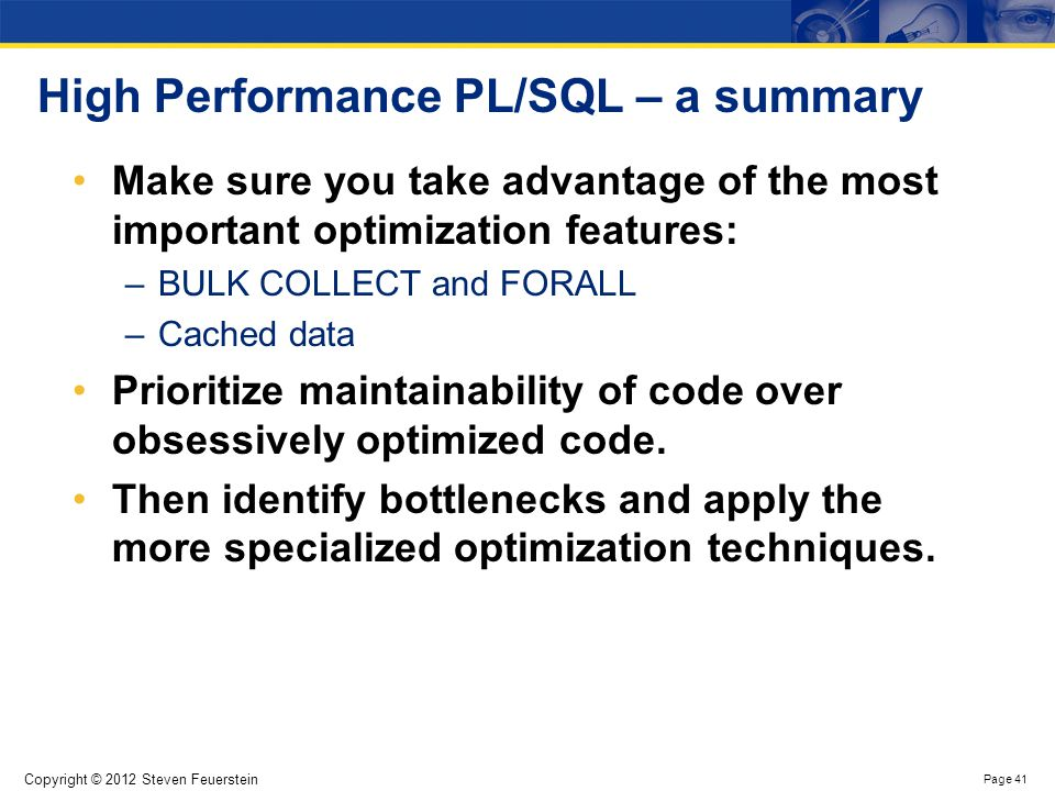 Copyright © 2012 Steven Feuerstein Page 41 High Performance PL/SQL – a summary Make sure you take advantage of the most important optimization feature