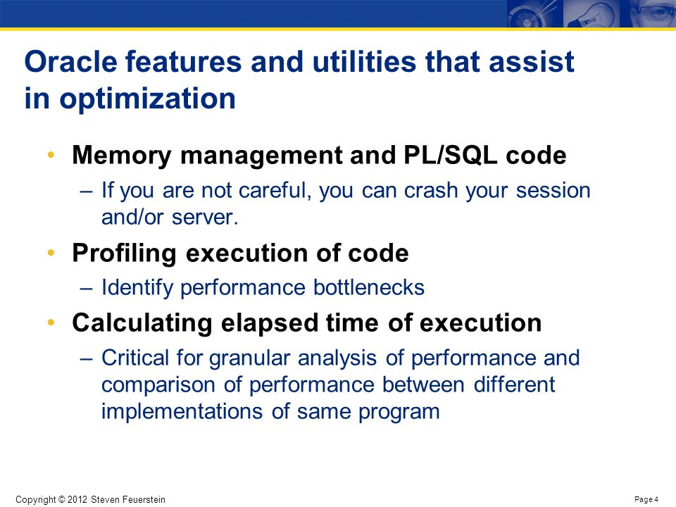 Copyright © 2012 Steven Feuerstein Page 4 Oracle features and utilities that assist in optimization Memory management and PL/SQL code –If you are not