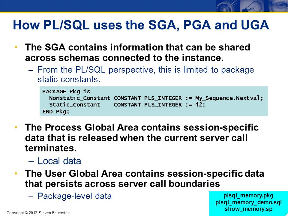 Copyright © 2012 Steven Feuerstein Page 6 How PL/SQL uses the SGA, PGA and UGA The SGA contains information that can be shared across schemas connecte