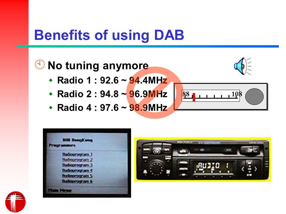 Benefits of using DAB À No tuning anymore Radio 1 : 92.6 ~ 94.4MHz Radio 2 : 94.8 ~ 96.9MHz Radio 4 : 97.6 ~ 98.9MHz 88108