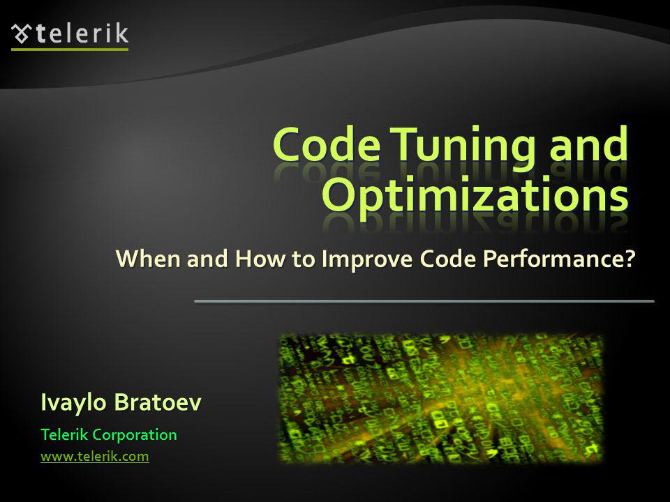 When and How to Improve Code Performance Ivaylo Bratoev Telerik Corporation www.telerik.com