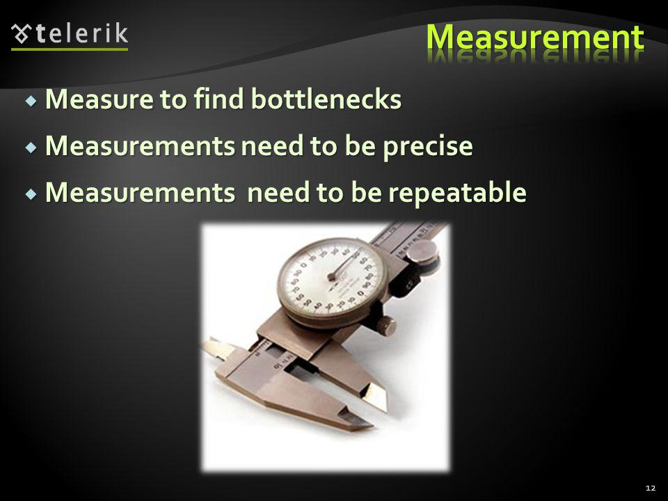 Measure to find bottlenecks Measure to find bottlenecks Measurements need to be precise Measurements need to be precise Measurements need to be repeat