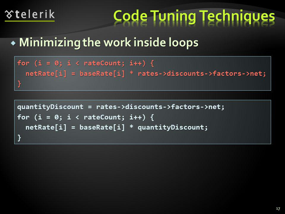 Minimizing the work inside loops Minimizing the work inside loops 17 for (i = 0; i < rateCount; i++) { netRate[i] = baseRate[i] * rates->discounts->factors->net; netRate[i] = baseRate[i] * rates->discounts->factors->net;} quantityDiscount = rates->discounts->factors->net; for (i = 0; i < rateCount; i++) { netRate[i] = baseRate[i] * quantityDiscount; netRate[i] = baseRate[i] * quantityDiscount;}