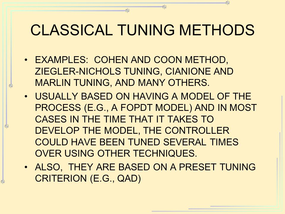 CLASSICAL TUNING METHODS EXAMPLES: COHEN AND COON METHOD, ZIEGLER-NICHOLS TUNING, CIANIONE AND MARLIN TUNING, AND MANY OTHERS. USUALLY BASED ON HAVING