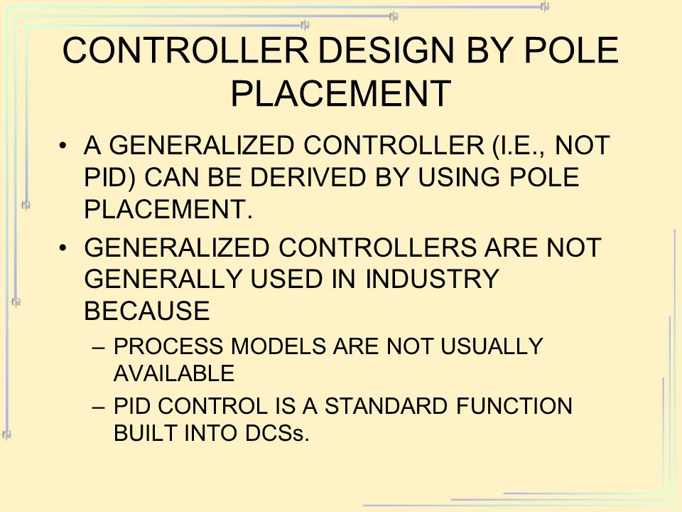 CONTROLLER DESIGN BY POLE PLACEMENT A GENERALIZED CONTROLLER (I.E., NOT PID) CAN BE DERIVED BY USING POLE PLACEMENT. GENERALIZED CONTROLLERS ARE NOT G