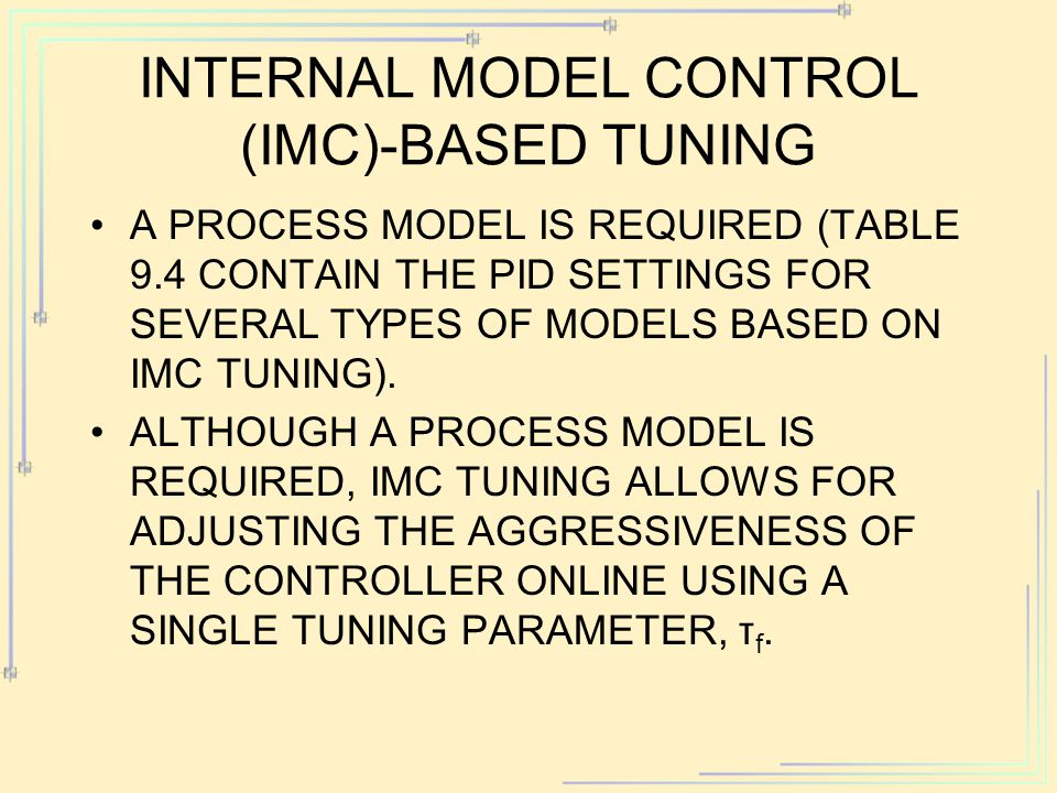 INTERNAL MODEL CONTROL (IMC)-BASED TUNING A PROCESS MODEL IS REQUIRED (TABLE 9.4 CONTAIN THE PID SETTINGS FOR SEVERAL TYPES OF MODELS BASED ON IMC TUNING).