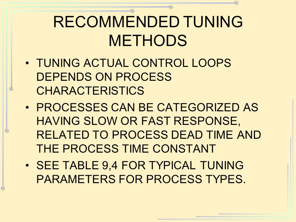 RECOMMENDED TUNING METHODS TUNING ACTUAL CONTROL LOOPS DEPENDS ON PROCESS CHARACTERISTICS PROCESSES CAN BE CATEGORIZED AS HAVING SLOW OR FAST RESPONSE, RELATED TO PROCESS DEAD TIME AND THE PROCESS TIME CONSTANT SEE TABLE 9,4 FOR TYPICAL TUNING PARAMETERS FOR PROCESS TYPES.