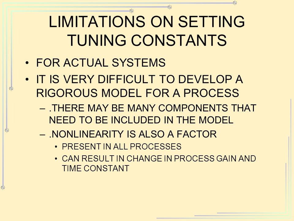 LIMITATIONS ON SETTING TUNING CONSTANTS FOR ACTUAL SYSTEMS IT IS VERY DIFFICULT TO DEVELOP A RIGOROUS MODEL FOR A PROCESS –.THERE MAY BE MANY COMPONENTS THAT NEED TO BE INCLUDED IN THE MODEL –.NONLINEARITY IS ALSO A FACTOR PRESENT IN ALL PROCESSES CAN RESULT IN CHANGE IN PROCESS GAIN AND TIME CONSTANT