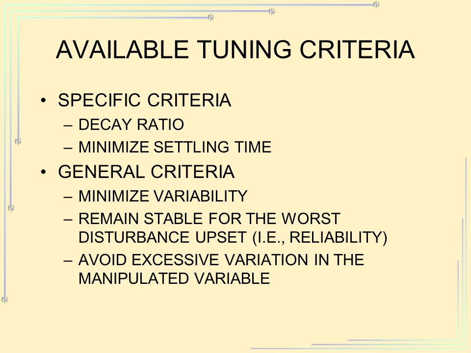 AVAILABLE TUNING CRITERIA SPECIFIC CRITERIA –DECAY RATIO –MINIMIZE SETTLING TIME GENERAL CRITERIA –MINIMIZE VARIABILITY –REMAIN STABLE FOR THE WORST DISTURBANCE UPSET (I.E., RELIABILITY) –AVOID EXCESSIVE VARIATION IN THE MANIPULATED VARIABLE