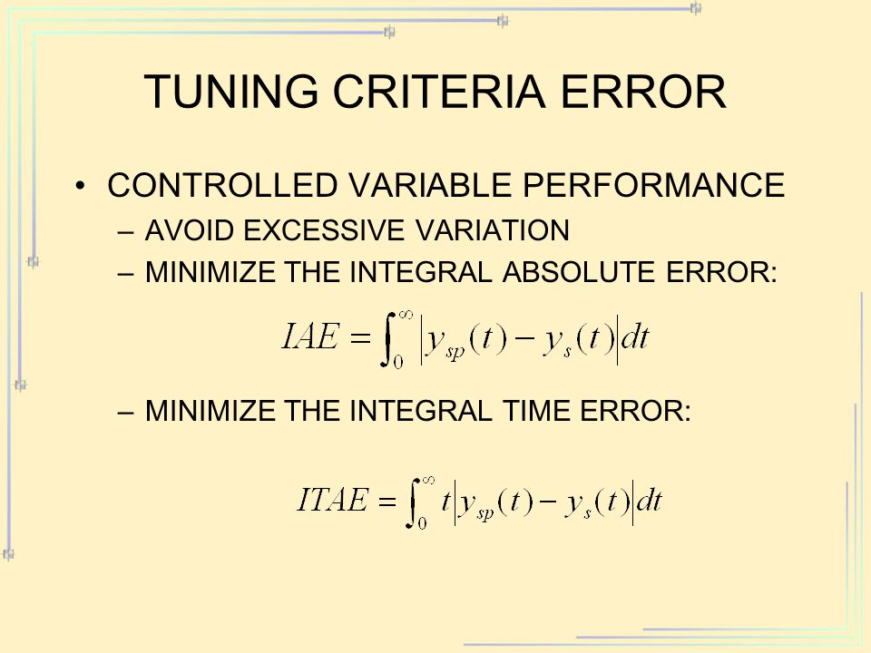 TUNING CRITERIA ERROR CONTROLLED VARIABLE PERFORMANCE –AVOID EXCESSIVE VARIATION –MINIMIZE THE INTEGRAL ABSOLUTE ERROR: –MINIMIZE THE INTEGRAL TIME ER
