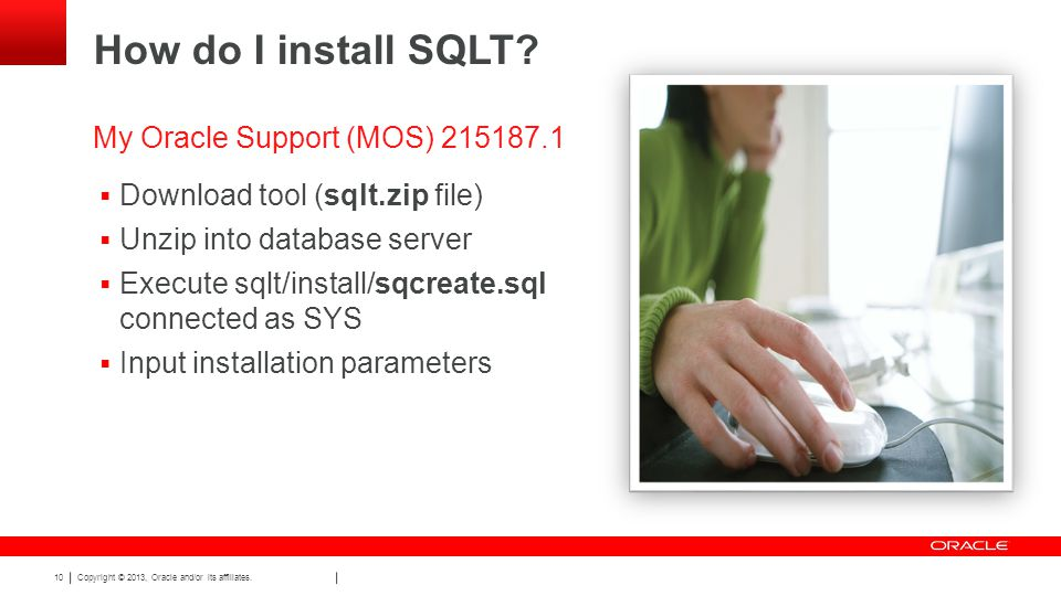 Copyright © 2013, Oracle and/or its affiliates. 10 How do I install SQLT.