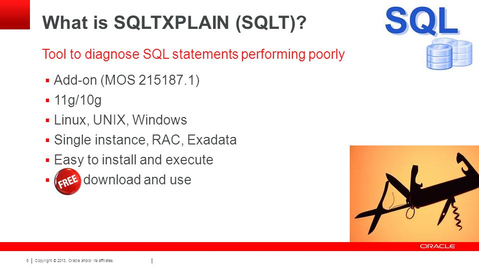 Copyright © 2013, Oracle and/or its affiliates. 6 What is SQLTXPLAIN (SQLT).