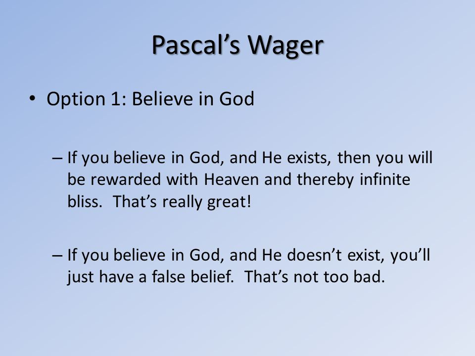 Pascals Wager Option 1: Believe in God – If you believe in God, and He exists, then you will be rewarded with Heaven and thereby infinite bliss. Thats