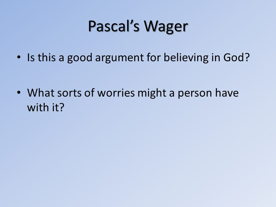 Pascals Wager Is this a good argument for believing in God? What sorts of worries might a person have with it?