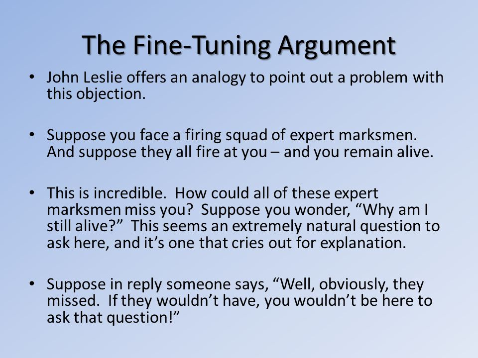 The Fine-Tuning Argument John Leslie offers an analogy to point out a problem with this objection. Suppose you face a firing squad of expert marksmen.