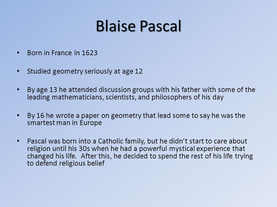 Born in France in 1623 Studied geometry seriously at age 12 By age 13 he attended discussion groups with his father with some of the leading mathemati