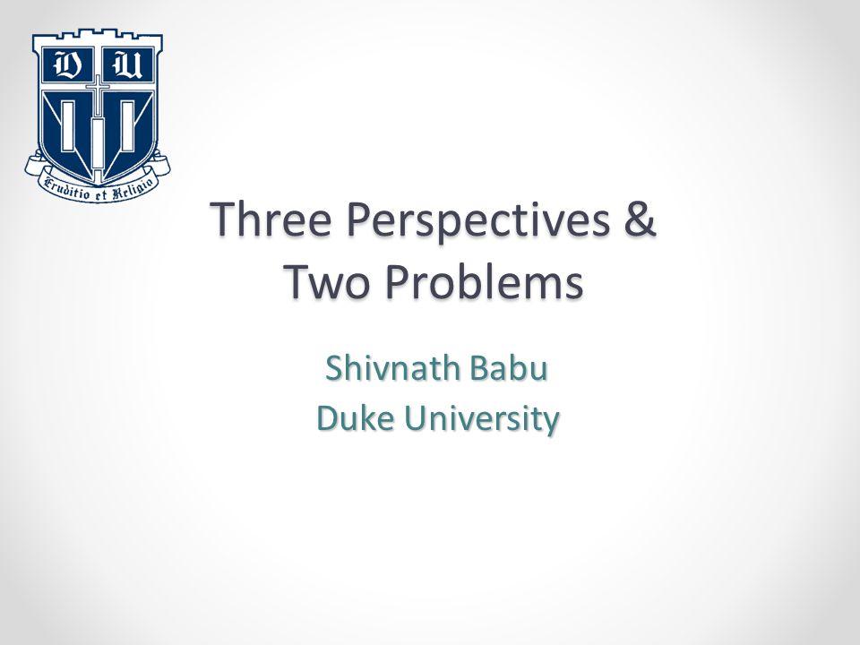 Three Perspectives & Two Problems Shivnath Babu Duke University