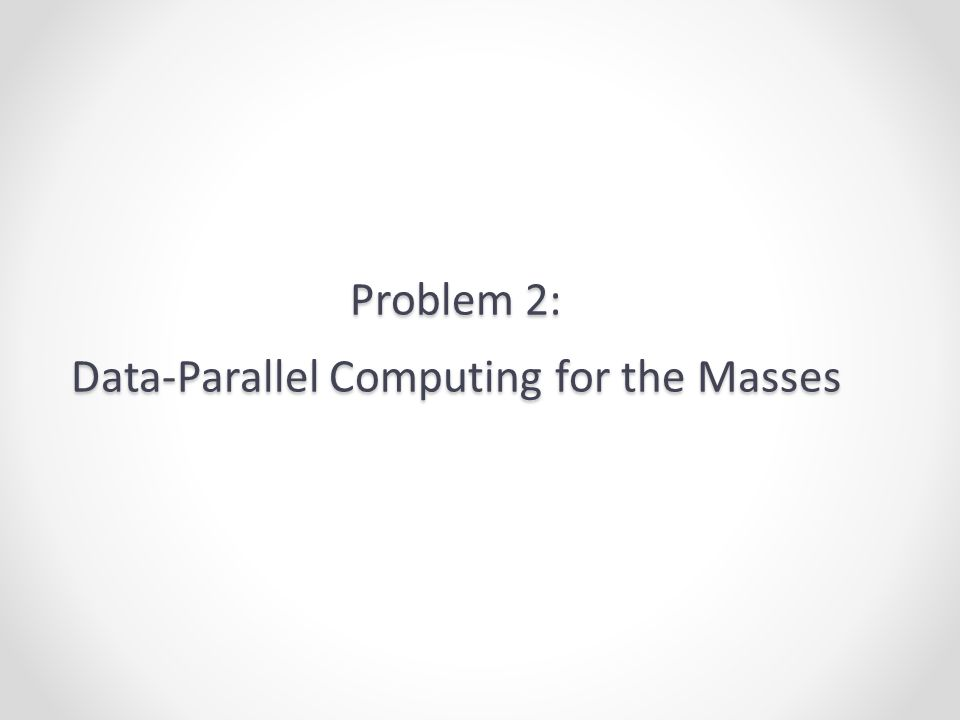 Problem 2: Data-Parallel Computing for the Masses