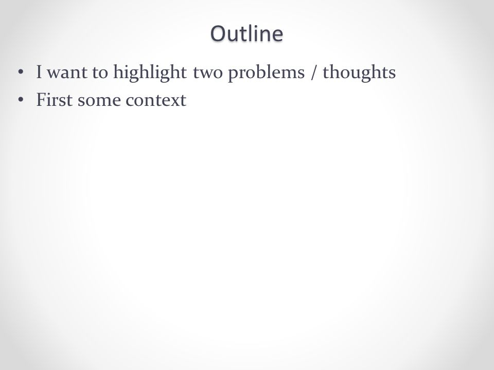 Outline I want to highlight two problems / thoughts First some context