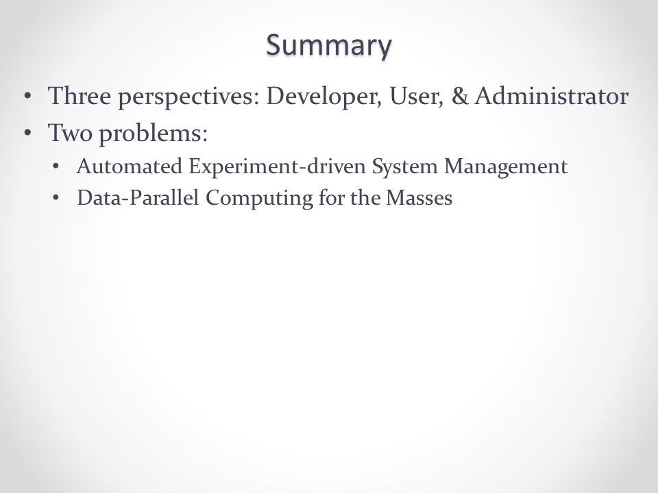 Summary Three perspectives: Developer, User, & Administrator Two problems: Automated Experiment-driven System Management Data-Parallel Computing for the Masses