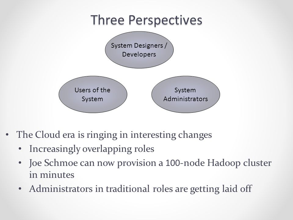 Three Perspectives The Cloud era is ringing in interesting changes Increasingly overlapping roles Joe Schmoe can now provision a 100-node Hadoop cluster in minutes Administrators in traditional roles are getting laid off System Designers / Developers Users of the System Administrators