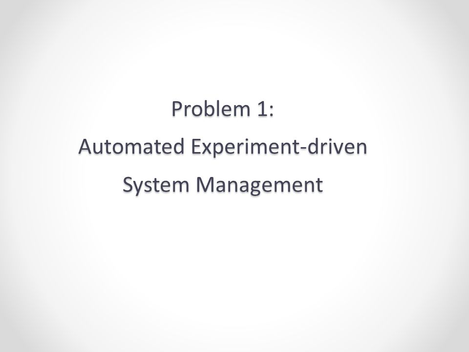 Problem 1: Automated Experiment-driven System Management