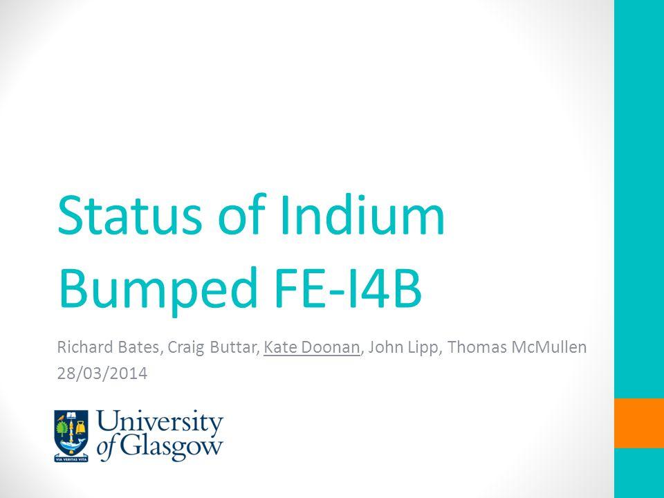 Status of Indium Bumped FE-I4B Richard Bates, Craig Buttar, Kate Doonan, John Lipp, Thomas McMullen 28/03/2014