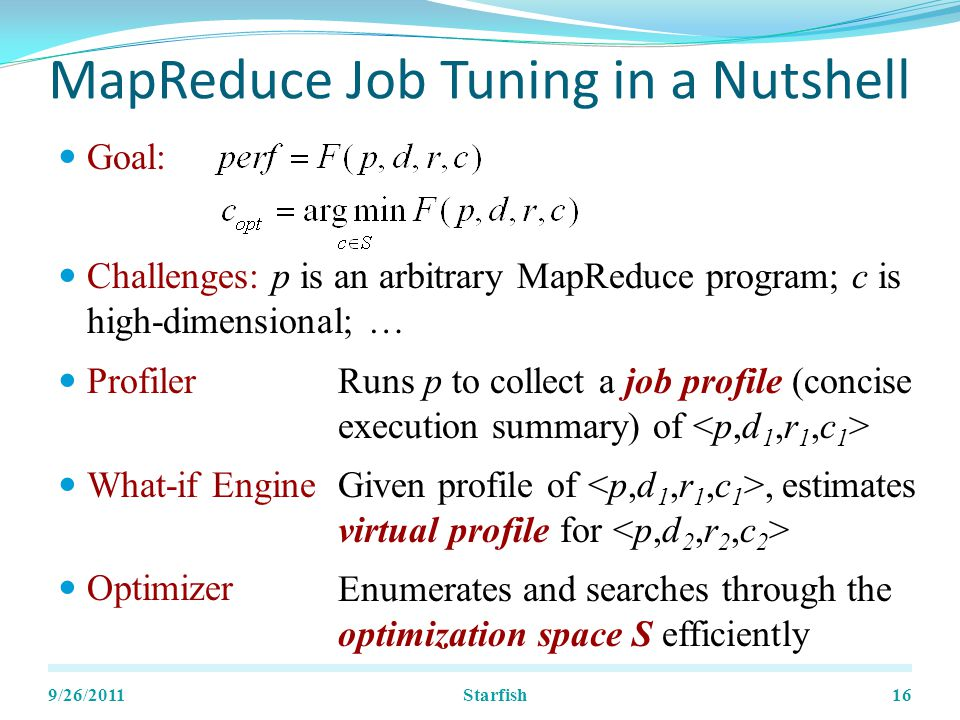 MapReduce Job Tuning in a Nutshell Goal: Challenges: p is an arbitrary MapReduce program; c is high-dimensional; … 9/26/201116 Profiler What-if Engine Optimizer Runs p to collect a job profile (concise execution summary) of Given profile of, estimates virtual profile for Enumerates and searches through the optimization space S efficiently Starfish