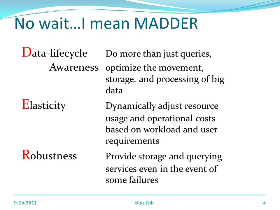 No wait…I mean MADDER 9/26/2011Starfish4 D ata-lifecycle Do more than just queries, Awareness optimize the movement, storage, and processing of big data E lasticity Dynamically adjust resource usage and operational costs based on workload and user requirements R obustness Provide storage and querying services even in the event of some failures