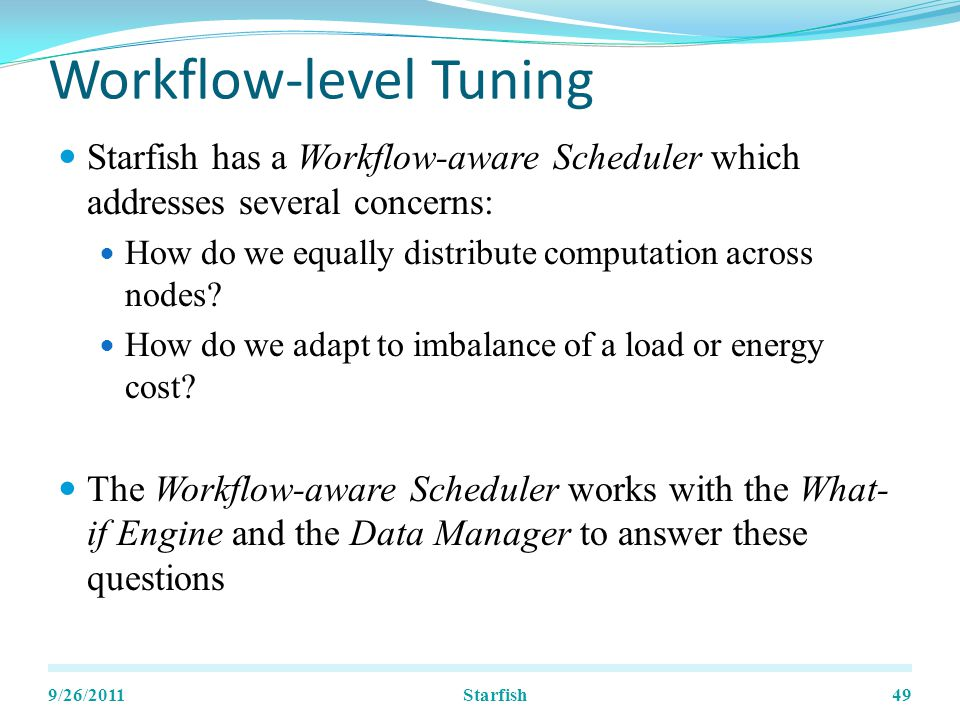 Workflow-level Tuning Starfish has a Workflow-aware Scheduler which addresses several concerns: How do we equally distribute computation across nodes.