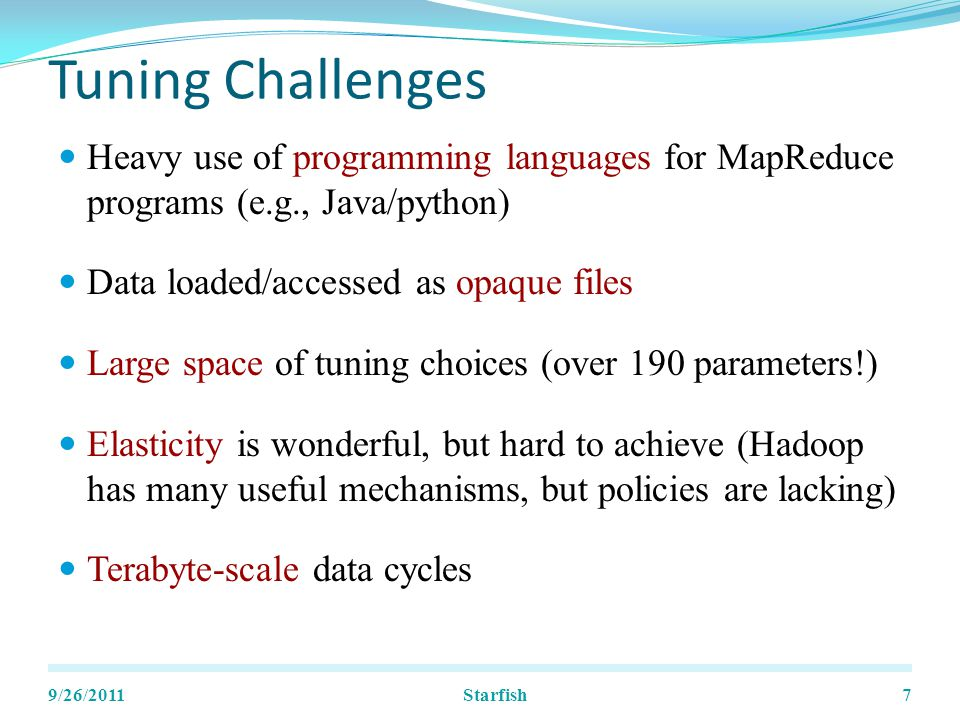 Tuning Challenges Heavy use of programming languages for MapReduce programs (e.g., Java/python) Data loaded/accessed as opaque files Large space of tuning choices (over 190 parameters!) Elasticity is wonderful, but hard to achieve (Hadoop has many useful mechanisms, but policies are lacking) Terabyte-scale data cycles 9/26/20117Starfish