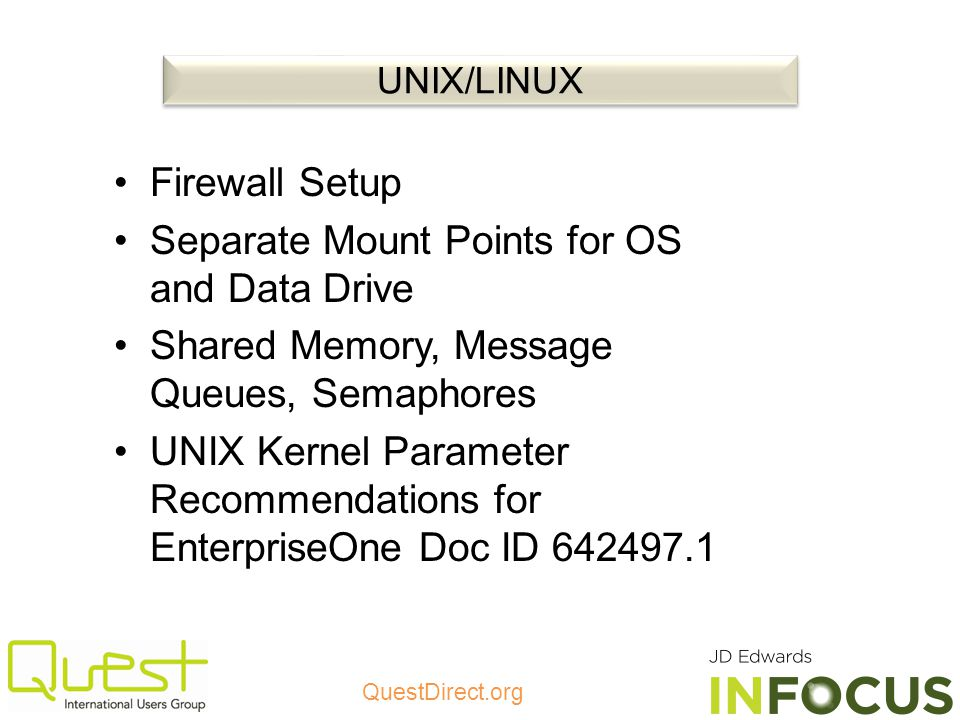 QuestDirect.org Firewall Setup Separate Mount Points for OS and Data Drive Shared Memory, Message Queues, Semaphores UNIX Kernel Parameter Recommendations for EnterpriseOne Doc ID 642497.1 UNIX/LINUX