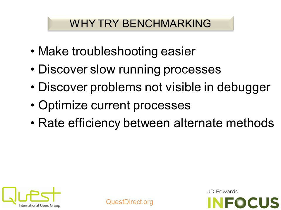 QuestDirect.org Make troubleshooting easier Discover slow running processes Discover problems not visible in debugger Optimize current processes Rate efficiency between alternate methods WHY TRY BENCHMARKING