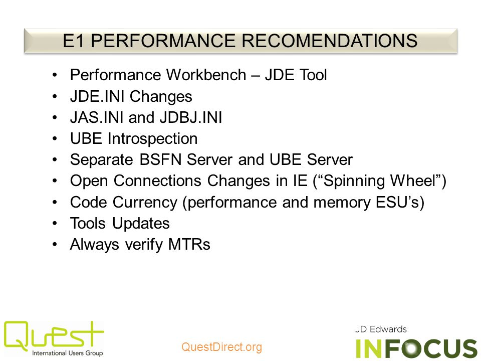 QuestDirect.org Performance Workbench – JDE Tool JDE.INI Changes JAS.INI and JDBJ.INI UBE Introspection Separate BSFN Server and UBE Server Open Connections Changes in IE (Spinning Wheel) Code Currency (performance and memory ESUs) Tools Updates Always verify MTRs E1 PERFORMANCE RECOMENDATIONS