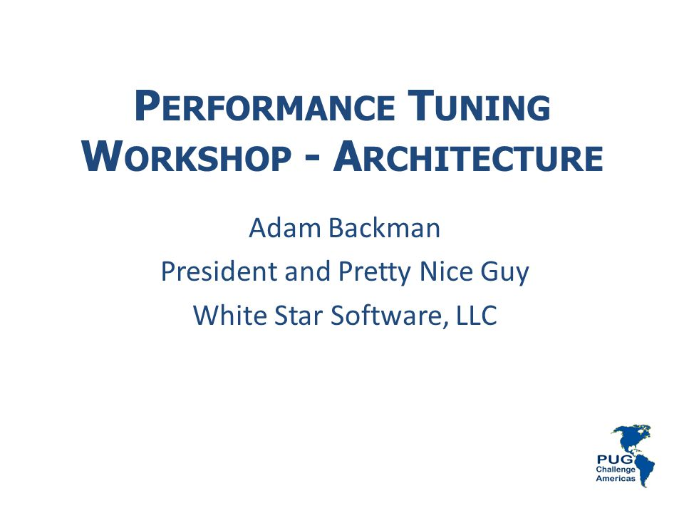 P ERFORMANCE T UNING W ORKSHOP - A RCHITECTURE Adam Backman President and Pretty Nice Guy White Star Software, LLC