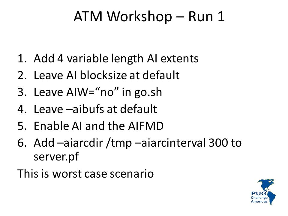 ATM Workshop – Run 1 1.Add 4 variable length AI extents 2.Leave AI blocksize at default 3.Leave AIW=no in go.sh 4.Leave –aibufs at default 5.Enable AI and the AIFMD 6.Add –aiarcdir /tmp –aiarcinterval 300 to server.pf This is worst case scenario