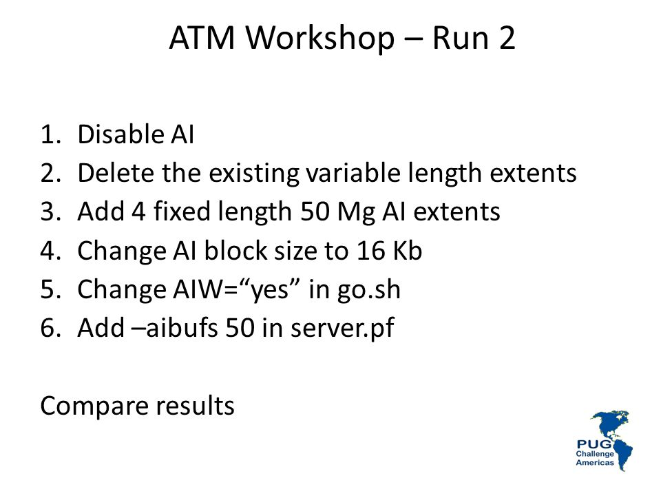 ATM Workshop – Run 2 1.Disable AI 2.Delete the existing variable length extents 3.Add 4 fixed length 50 Mg AI extents 4.Change AI block size to 16 Kb 5.Change AIW=yes in go.sh 6.Add –aibufs 50 in server.pf Compare results