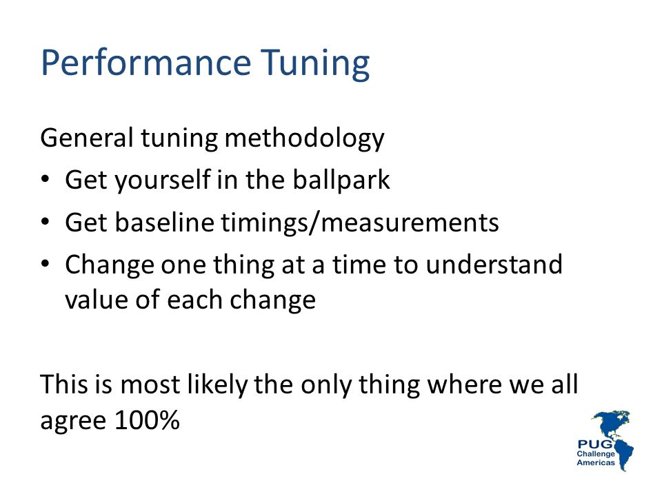 Performance Tuning General tuning methodology Get yourself in the ballpark Get baseline timings/measurements Change one thing at a time to understand value of each change This is most likely the only thing where we all agree 100%