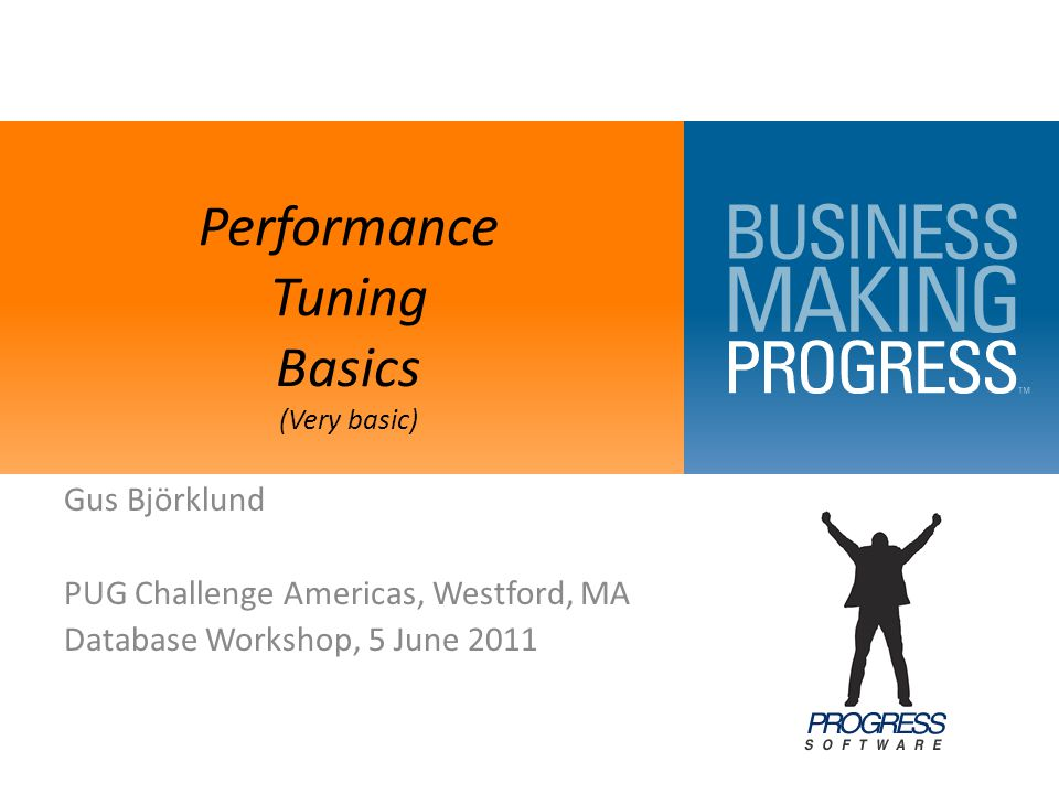 Performance Tuning Basics (Very basic) Gus Björklund PUG Challenge Americas, Westford, MA Database Workshop, 5 June 2011