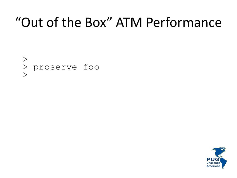 Out of the Box ATM Performance > > proserve foo >