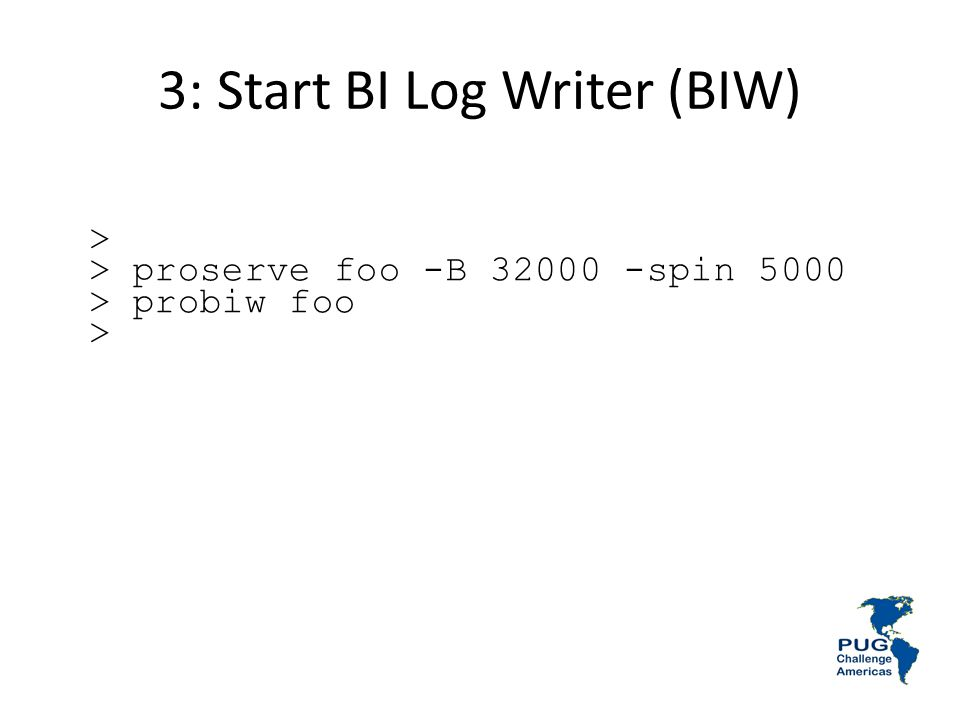 3: Start BI Log Writer (BIW) > > proserve foo -B 32000 -spin 5000 > probiw foo >