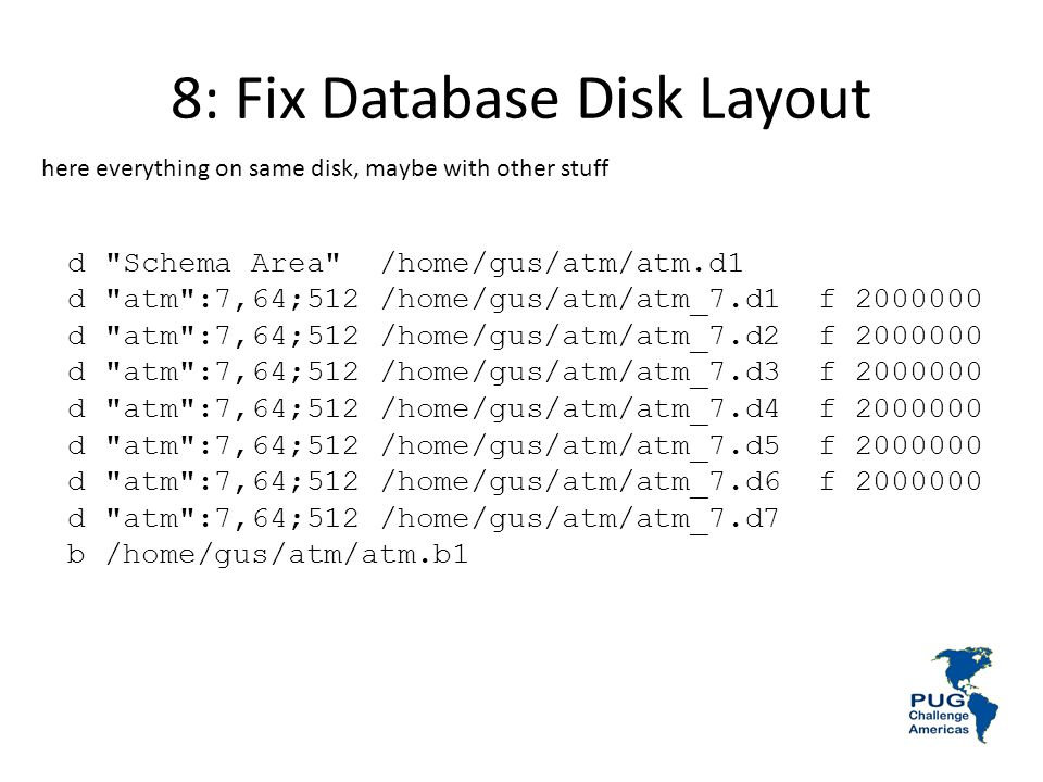 8: Fix Database Disk Layout d Schema Area /home/gus/atm/atm.d1 d atm :7,64;512 /home/gus/atm/atm_7.d1 f 2000000 d atm :7,64;512 /home/gus/atm/atm_7.d2 f 2000000 d atm :7,64;512 /home/gus/atm/atm_7.d3 f 2000000 d atm :7,64;512 /home/gus/atm/atm_7.d4 f 2000000 d atm :7,64;512 /home/gus/atm/atm_7.d5 f 2000000 d atm :7,64;512 /home/gus/atm/atm_7.d6 f 2000000 d atm :7,64;512 /home/gus/atm/atm_7.d7 b /home/gus/atm/atm.b1 here everything on same disk, maybe with other stuff