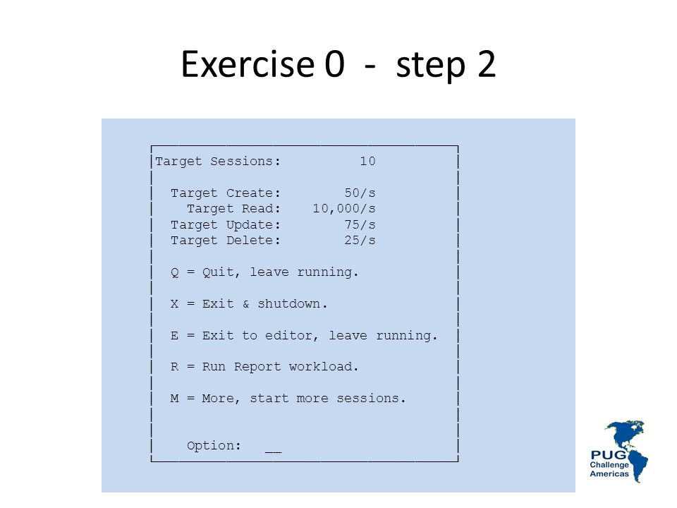 Exercise 0 - step 2 Target Sessions: 10 Target Create: 50/s Target Read: 10,000/s Target Update: 75/s Target Delete: 25/s Q = Quit, leave running. X =