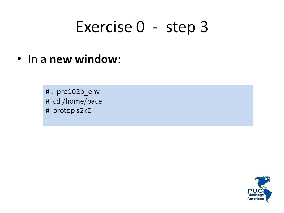 Exercise 0 - step 3 #. pro102b_env # cd /home/pace # protop s2k0... In a new window: